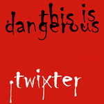 TWIXTER-THIS IS DANGEROUS